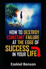 How to Destroy Constant Failure at the Edge of Success in Your Life