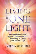 Living the One Light: Messages of Pure Love, Support, and Guidance for Awakening to Living your Ultimate Life