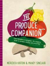 The Produce Companion:  From Balconies to Backyards--The Complete Guide to Growing, Pickling and Preserving