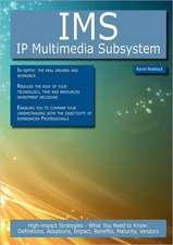 IMS - IP Multimedia Subsystem: High-Impact Strategies - What You Need to Know: Definitions, Adoptions, Impact, Benefits, Maturity, Vendors