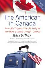 The American in Canada:  Real-Life Tax and Financial Insights Into Moving to and Living in Canada -- Updated and Revised Second Edition