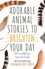 Adorable Animal Stories to Brighten Your Day: 500 Incredible But True Animal Tales