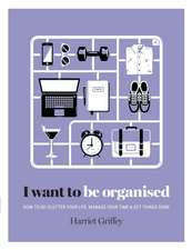 I Want to Be Organized:  How to de-Clutter, Manage Your Time & Get Things Done