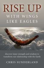 Rise Up - With Wings Like Eagles: Discover Inner Strength and Wisdom to Transform Our Relationship with the Earth