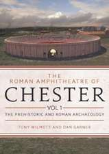 The Roman Amphitheatre of Chester, Volume 1: The Prehistoric and Roman Archaeology