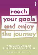 A Practical Guide to the Psychology of Success: Reach Your Goals & Enjoy the Journey