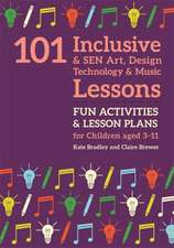 101 Inclusive and Sen Art, Design Technology and Music Lessons: Fun Activities and Lesson Plans for Children Aged 3 - 11