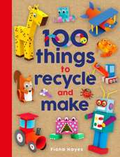 Hayes, F:  100 Things to Recycle and Make