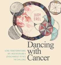 Dancing with Cancer: Using Transformational Art, Meditation and a Joyous Mindset to Face the Challenge