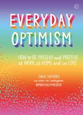 Everyday Optimism: How to Be Positive and Present at Work, at Home and in Love