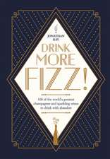 Drink More Fizz: 100 of the World's Greatest Champagnes and Sparkling Wines to Drink with Abandon
