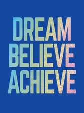 Dream, Believe, Achieve: Inspiring Quotes and Empowering Affirmations for Success, Growth and Happiness