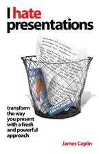 I Hate Presentations: Transform the way you present with a fresh and powerful approach