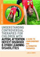 Understanding Controversial Therapies for Children with Autism, Attention Deficit Disorder, and Other Learning Disabilities:  A Guide to Complementary
