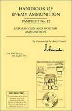 Handbook of Enemy Ammunition:  War Office Pamphlet No 12; German Gun and Mortar Ammunition