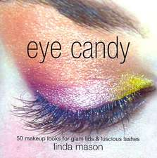 Eye Candy: 50 Easy Makeup Looks for Glam Lids and Luscious Lashes. Makeup