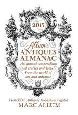 Allum's Antiques Almanac 2015: An Annual Compendium of Stories and Facts From the World of Art and Antiques