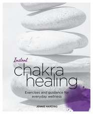 Instant Chakra Healing: Exercises and Guidance for Everyday Wellness