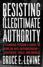 Resisting Illegitimate Authority: A Thinking Person's Guide to Being an Anti-Authoritarian - Strategies, Tools, and Models