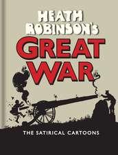 Heath Robinson's Great War: The Satirical Cartoons