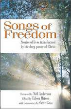 Songs of Freedom:  Stories of Lives Transformed by the Deep Power of Christ