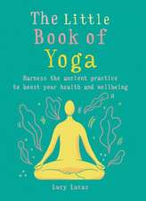 The Little Book of Yoga: Harness the Ancient Practice to Boost Your Health and Wellbeing