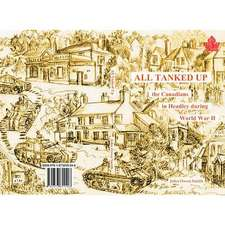 All Tanked Up:  The Story of Canadian Troops in a Hampshire Village During World War II - Told by Villagers and Veterans