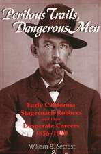 Perilous Trails, Dangerous Men: Early California Stagecoach Robbers & Their Desperate Careers 1856-1900