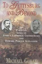 To Gettysburg And Beyond: The Parallel Lives Of Joshua Chamberlain And Edward Porter Alexander