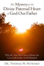 The Mystery of the Divine Paternal Heart of God Our Father:  Why the Time Has Come to Honor the Love of the Father of All Mankind