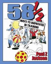 58 1/2 Ways to Improvise in Training:  Improvisation Games and Activities for Workshops, Courses and Team Meetings