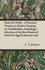 Fowls for Profit - A Practical Treatise on Poultry Farming for Smallholders, Including a Selection of the Best Breeds of Fowls for Egg Production and