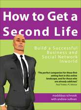 How to Get a Second Life:  Build a Successful Business and Social Network Inworld