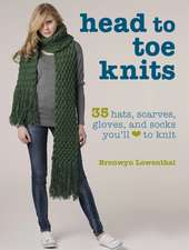 Head to Toe Knits: 35 hats, scarves, gloves and socks you'll love to knit