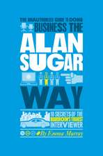 The Unauthorized Guide To Doing Business the Alan Sugar Way: 10 Secrets of the Boardroom′s Toughest Interviewer