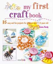 My First Craft Book: 25 easy and fun projects for children aged 7–11 years old