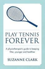 Play Tennis Forever - A Physiotherapist's Guide to Keeping Fitter, Younger and Healthier