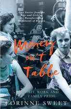 Money On't Table - Grit, Work And Family Pride: True Stories from the Boys and Girls of the Manufacturing Heartlands of of Britain