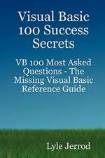 Visual Basic 100 Success Secrets - VB 100 Most Asked Questions: The Missing Visual Basic Reference Guide