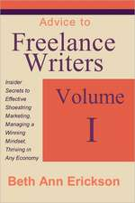 Advice to Freelance Writers:  Insider Secrets to Effective Shoestring Marketing, Managing a Winning Mindset, and Thriving in Any Economy Volume 1