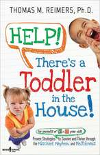 Help! There's a Toddler in the House!:  Proven Strategies for Parents of 2- To 6-Year-Olds to Survive and Thrive Through the Mischief, Mayhem, and Melt