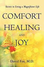 Comfort Healiing and Joy:  Secrets to Living a Magnificent Life