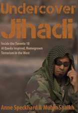 Undercover Jihadi: Inside the Toronto 18 - Al Qaeda Inspired, Homegrown Terrorism in the West
