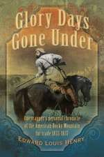 Glory Days Gone Under:  One Trapper's Personal Chronicle of the American Rocky Mountain Fur Trade 1833-1837