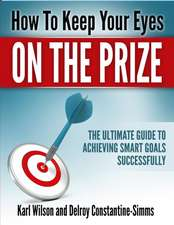 How to Keep Your Eyes on the Prize:  The Ultimate Guide to Achieving Smart Goals Successfully