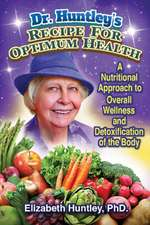 Dr. Huntley's Recipe for Optimum Health: A Nutritional Approach to Overall Wellness and Detoxification of the Body