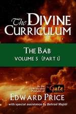 The Divine Curriculum: The Bab: Volume 5, Part 1