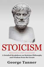 Stoicism: A Detailed Breakdown of Stoicism Philosophy and Wisdom from the Greats: A Complete Guide to Stoicism