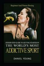 Step-By-Step Guide To Getting Started In The World's Most Addictive Sport: Beginner And Fitness Boxing