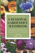 A Seasonal Gardener's Handbook: A Guide to Knowing When to Plant, Prune, and Tend Using Natural Events of the Seasons, Earth, Sun, Moon, and Stars